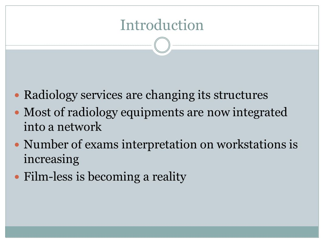 Introduction Radiology services are changing its structures Most of radiology equipments are now integrated into a network Number of exams interpretation on workstations is increasing Film-less is becoming a reality