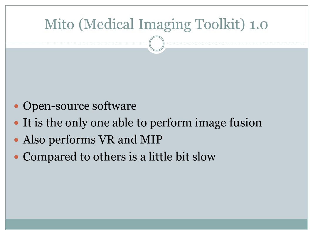 Mito (Medical Imaging Toolkit) 1.0 Open-source software It is the only one able to perform image fusion Also performs VR and MIP Compared to others is a little bit slow