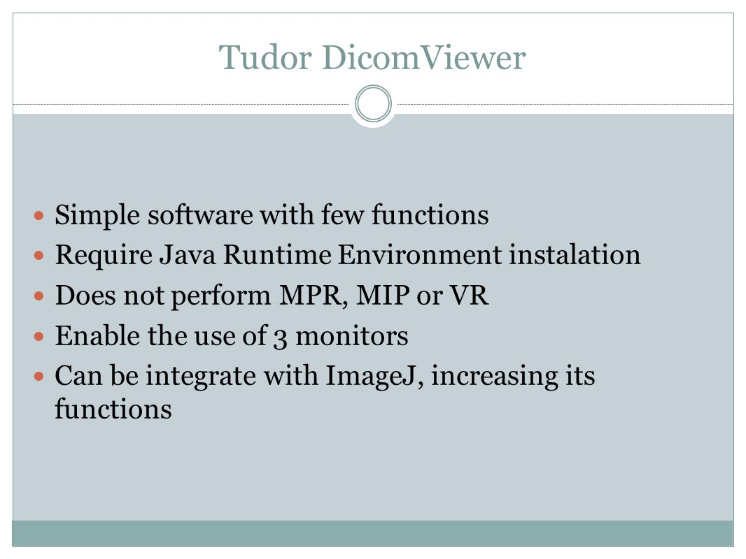Tudor DicomViewer Simple software with few functions Require Java Runtime Environment instalation Does not perform MPR, MIP or VR Enable the use of 3 monitors Can be integrate with ImageJ, increasing its functions