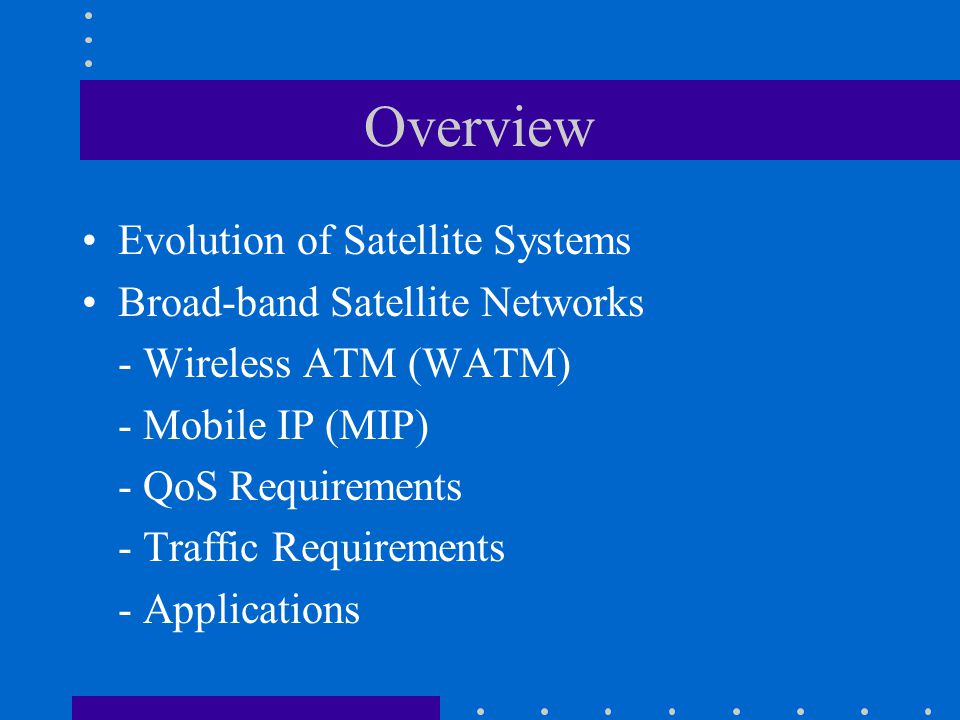 Overview Evolution of Satellite Systems Broad-band Satellite Networks - Wireless ATM (WATM) - Mobile IP (MIP) - QoS Requirements - Traffic Requirements - Applications