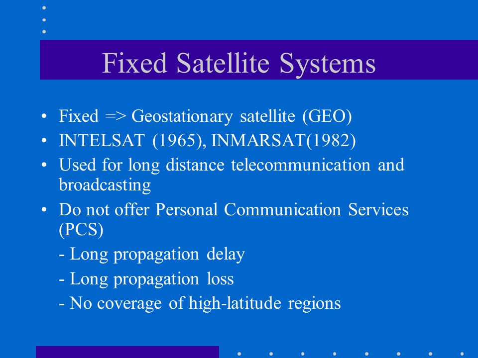 Fixed Satellite Systems Fixed => Geostationary satellite (GEO) INTELSAT (1965), INMARSAT(1982) Used for long distance telecommunication and broadcasting Do not offer Personal Communication Services (PCS) - Long propagation delay - Long propagation loss - No coverage of high-latitude regions
