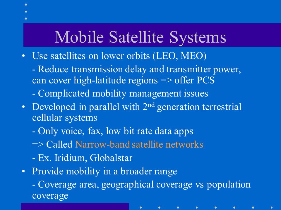 Mobile Satellite Systems Use satellites on lower orbits (LEO, MEO) - Reduce transmission delay and transmitter power, can cover high-latitude regions => offer PCS - Complicated mobility management issues Developed in parallel with 2 nd generation terrestrial cellular systems - Only voice, fax, low bit rate data apps => Called Narrow-band satellite networks - Ex.