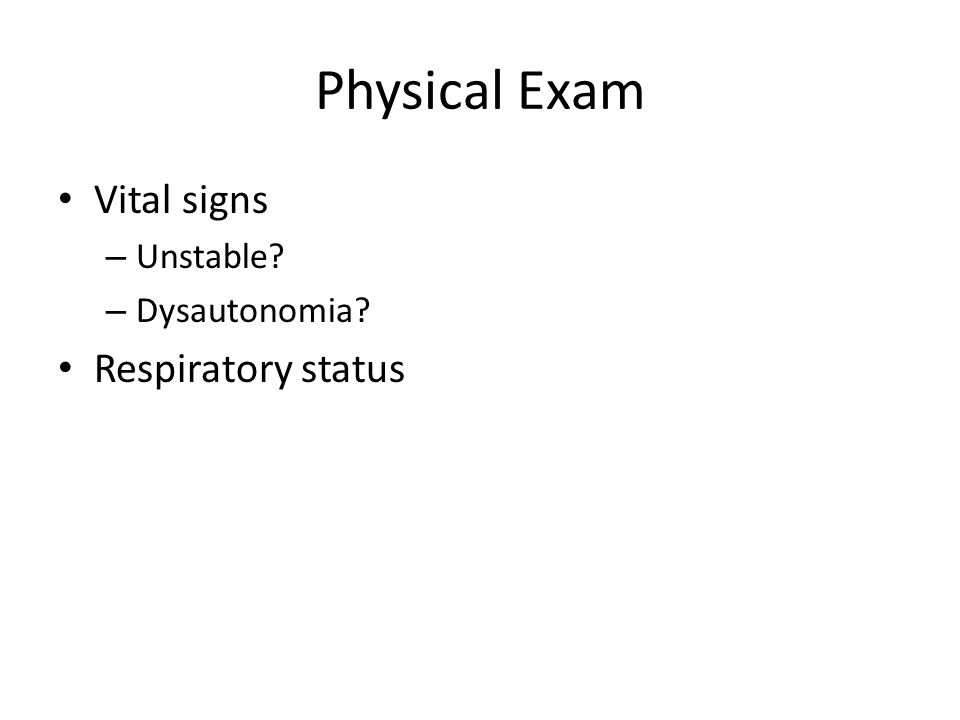 Physical Exam Vital signs – Unstable? – Dysautonomia? Respiratory status