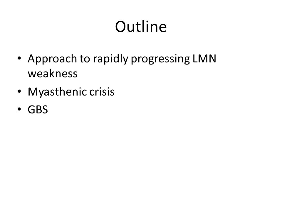Outline Approach to rapidly progressing LMN weakness Myasthenic crisis GBS