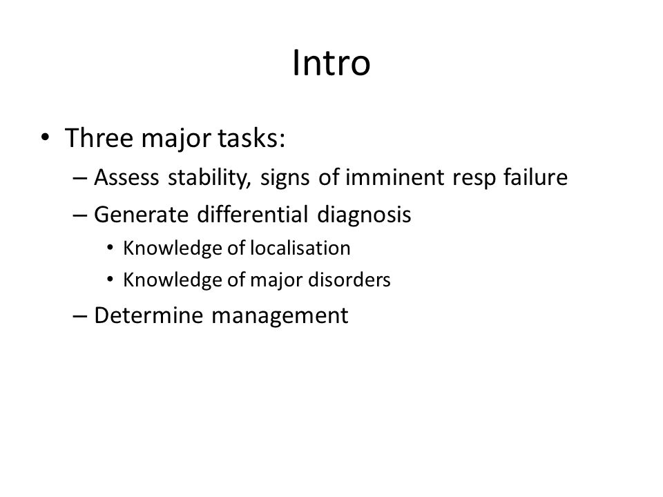 Intro Three major tasks: – Assess stability, signs of imminent resp failure – Generate differential diagnosis Knowledge of localisation Knowledge of m