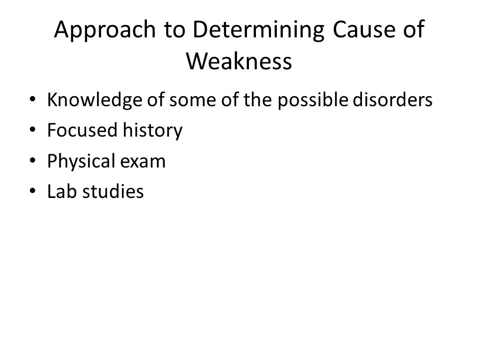 Approach to Determining Cause of Weakness Knowledge of some of the possible disorders Focused history Physical exam Lab studies