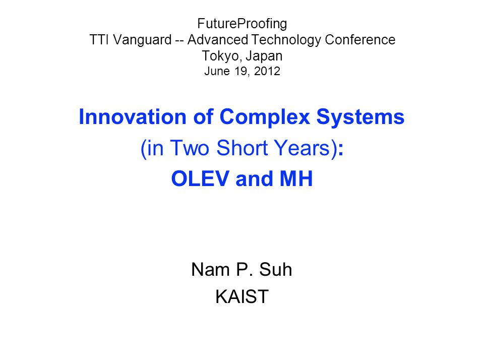 FutureProofing TTI Vanguard -- Advanced Technology Conference Tokyo, Japan June 19, 2012 Innovation of Complex Systems (in Two Short Years): OLEV and