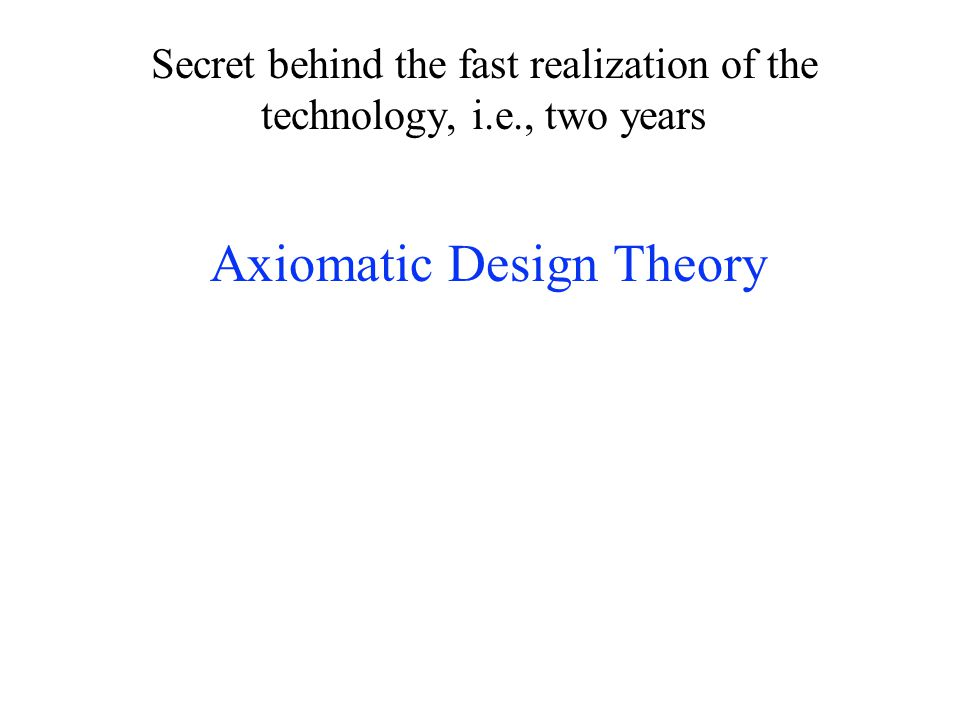 Secret behind the fast realization of the technology, i.e., two years Axiomatic Design Theory