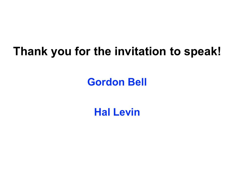Thank you for the invitation to speak! Gordon Bell Hal Levin