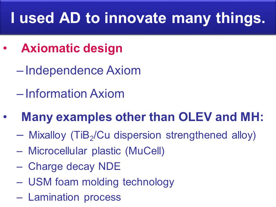 I used AD to innovate many things. Axiomatic design –Independence Axiom –Information Axiom Many examples other than OLEV and MH: – Mixalloy (TiB 2 /Cu