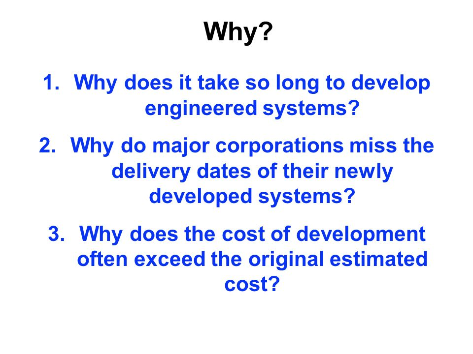 Why? 1.Why does it take so long to develop engineered systems? 2.Why do major corporations miss the delivery dates of their newly developed systems? 3