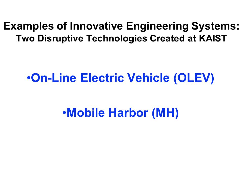 Examples of Innovative Engineering Systems: Two Disruptive Technologies Created at KAIST On-Line Electric Vehicle (OLEV) Mobile Harbor (MH)