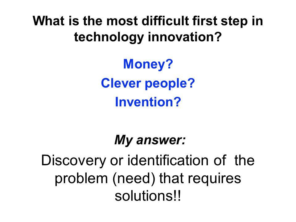 What is the most difficult first step in technology innovation? Money? Clever people? Invention? My answer: Discovery or identification of the problem