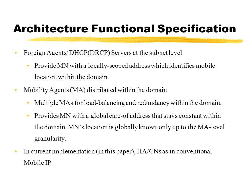 Architecture Functional Specification Foreign Agents/ DHCP(DRCP) Servers at the subnet level Provide MN with a locally-scoped address which identifies