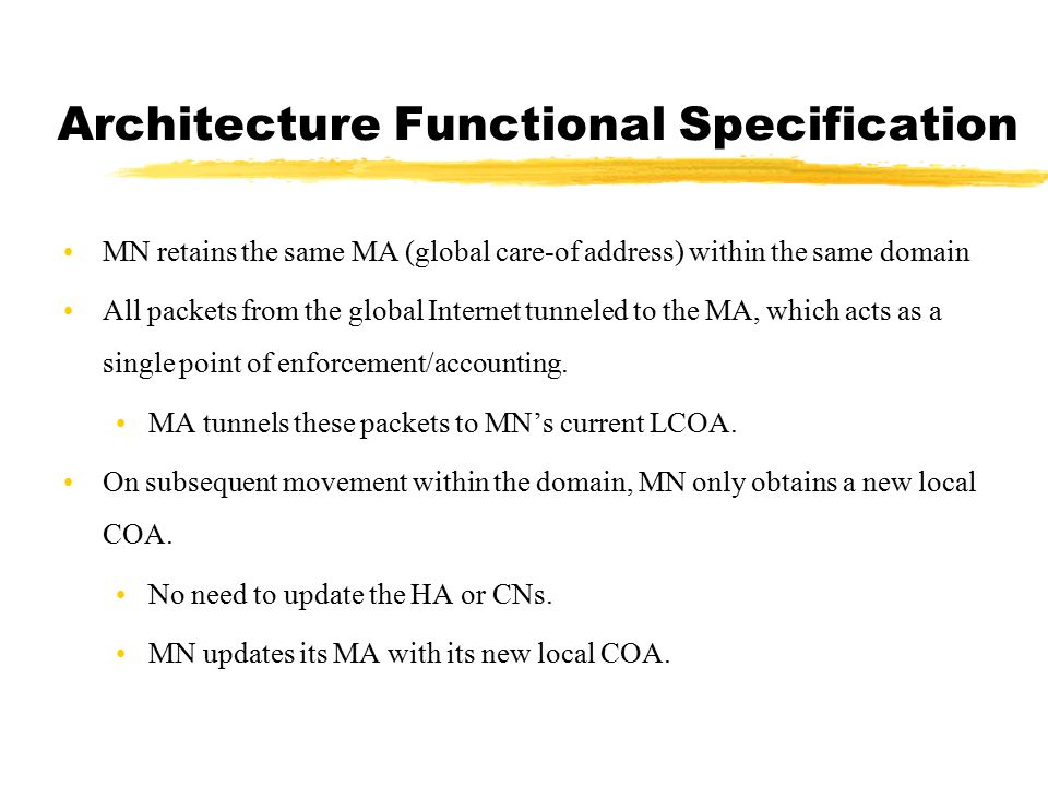 Basic Architectural Features A multi-CoA Intradomain mobility solution MA->GFA /SA->FA Each MN obtains two concurrent CoAs, LCoA and GCoA MN updates its MA with its new LCoA at every Intradomain Handoffs, while it updated its HA with GCOA during any interdomain handoff Multiple MAs in a domain Load balancing