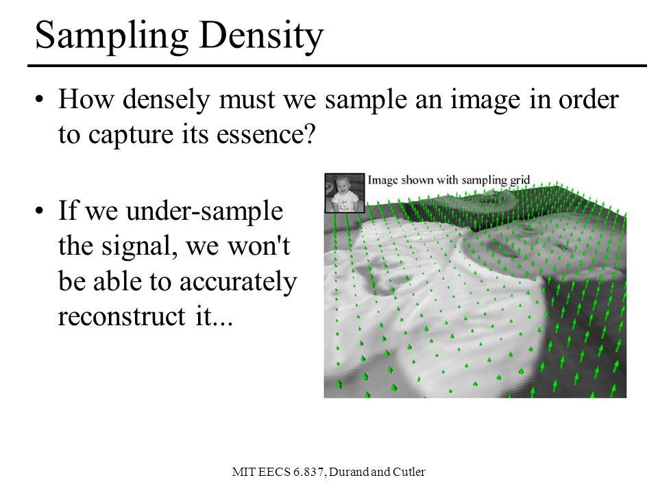 MIT EECS 6.837, Durand and Cutler Sampling Density How densely must we sample an image in order to capture its essence.