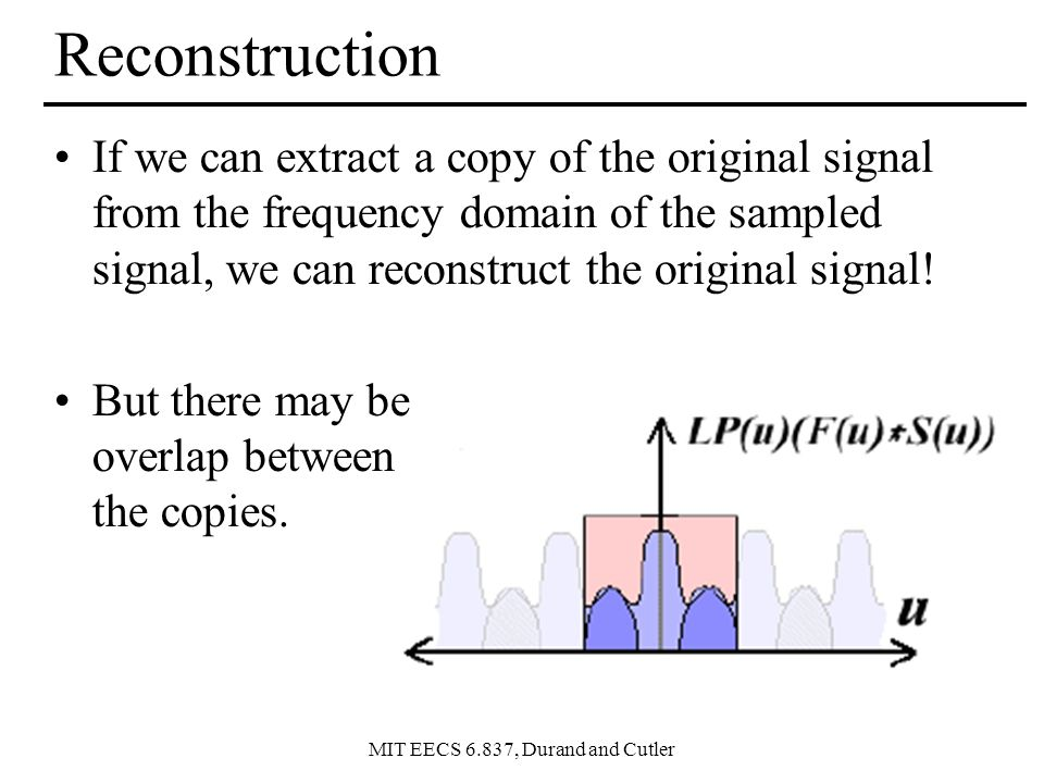 MIT EECS 6.837, Durand and Cutler Reconstruction If we can extract a copy of the original signal from the frequency domain of the sampled signal, we can reconstruct the original signal.