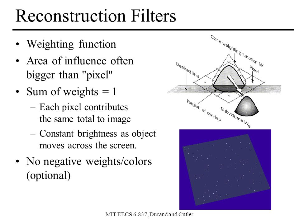 MIT EECS 6.837, Durand and Cutler Reconstruction Filters Weighting function Area of influence often bigger than pixel Sum of weights = 1 –Each pixel contributes the same total to image –Constant brightness as object moves across the screen.