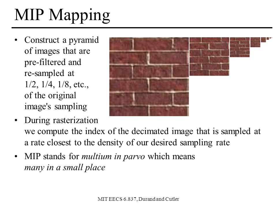 MIT EECS 6.837, Durand and Cutler MIP Mapping Construct a pyramid of images that are pre-filtered and re-sampled at 1/2, 1/4, 1/8, etc., of the original image s sampling During rasterization we compute the index of the decimated image that is sampled at a rate closest to the density of our desired sampling rate MIP stands for multium in parvo which means many in a small place