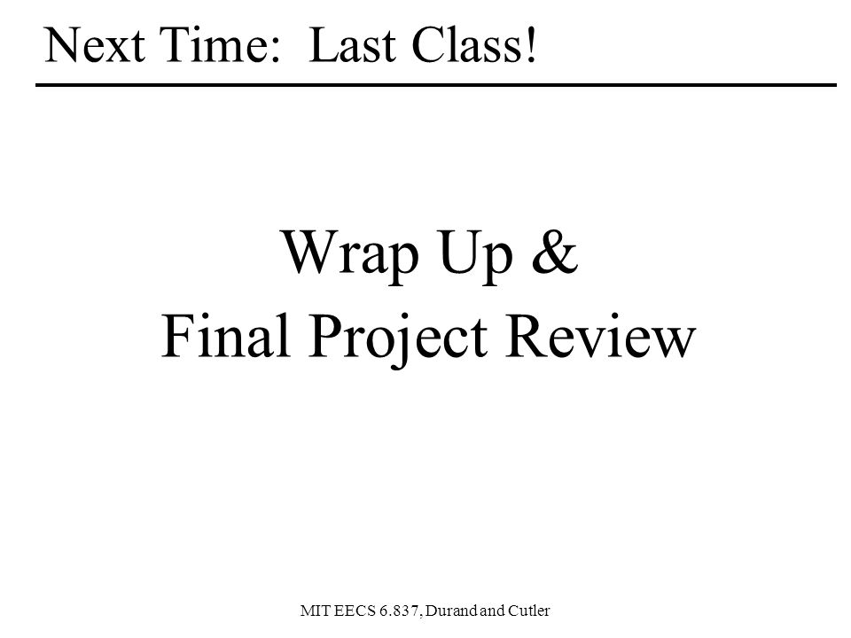 MIT EECS 6.837, Durand and Cutler Next Time: Last Class! Wrap Up & Final Project Review