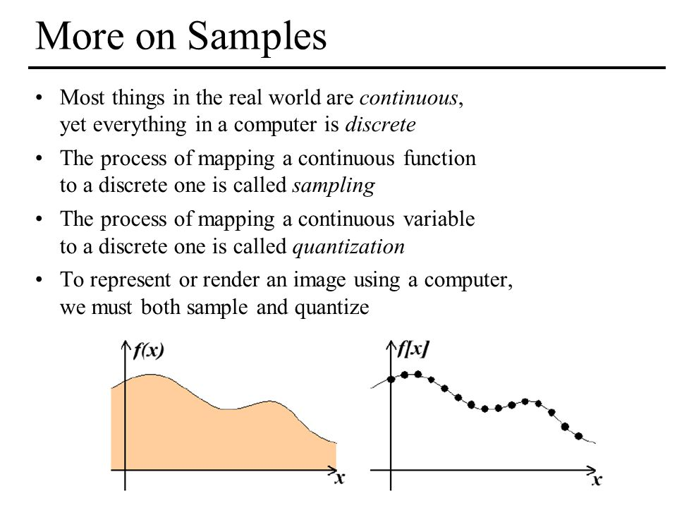 MIT EECS 6.837, Durand and Cutler More on Samples Most things in the real world are continuous, yet everything in a computer is discrete The process of mapping a continuous function to a discrete one is called sampling The process of mapping a continuous variable to a discrete one is called quantization To represent or render an image using a computer, we must both sample and quantize