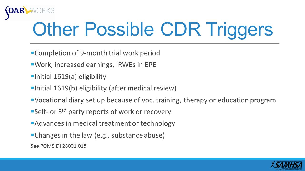 Other Possible CDR Triggers  Completion of 9-month trial work period  Work, increased earnings, IRWEs in EPE  Initial 1619(a) eligibility  Initial 1619(b) eligibility (after medical review)  Vocational diary set up because of voc.