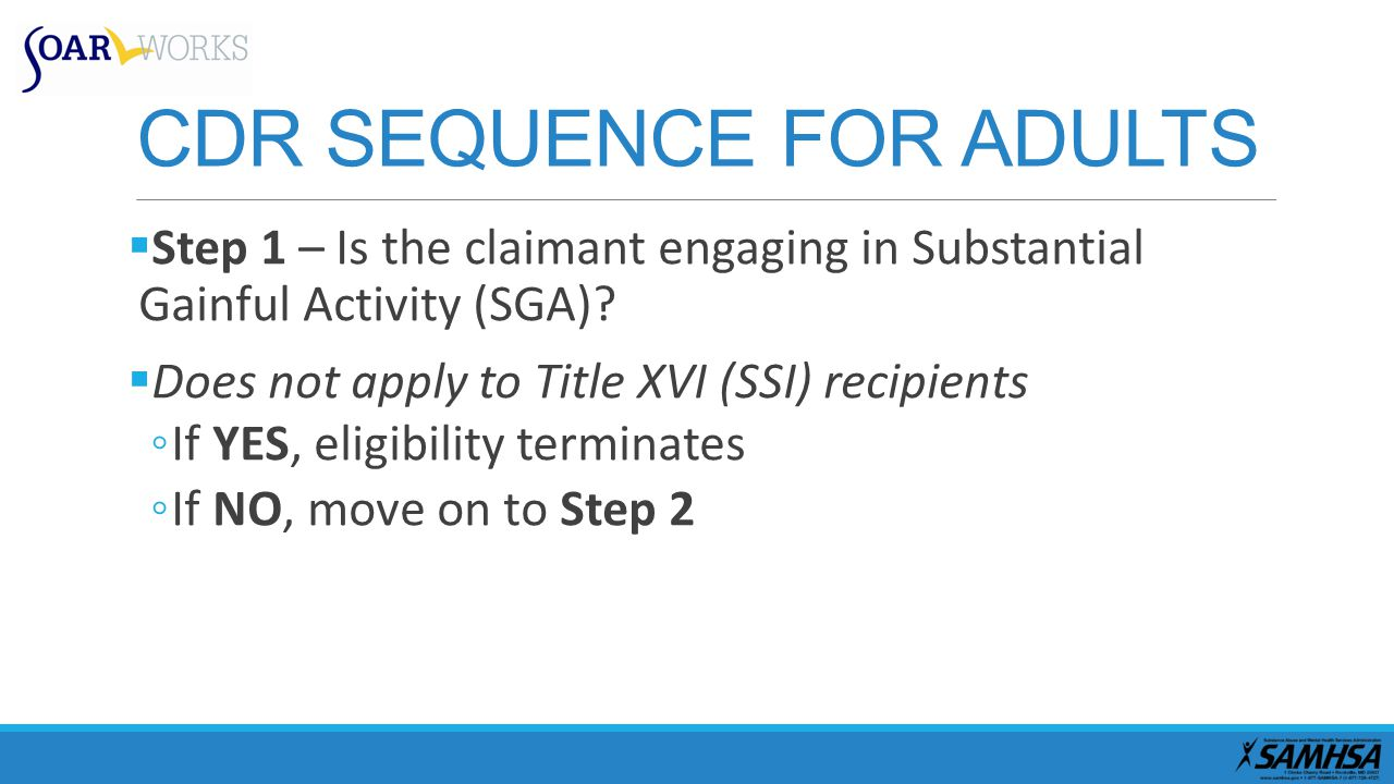 CDR SEQUENCE FOR ADULTS  Step 1 – Is the claimant engaging in Substantial Gainful Activity (SGA).