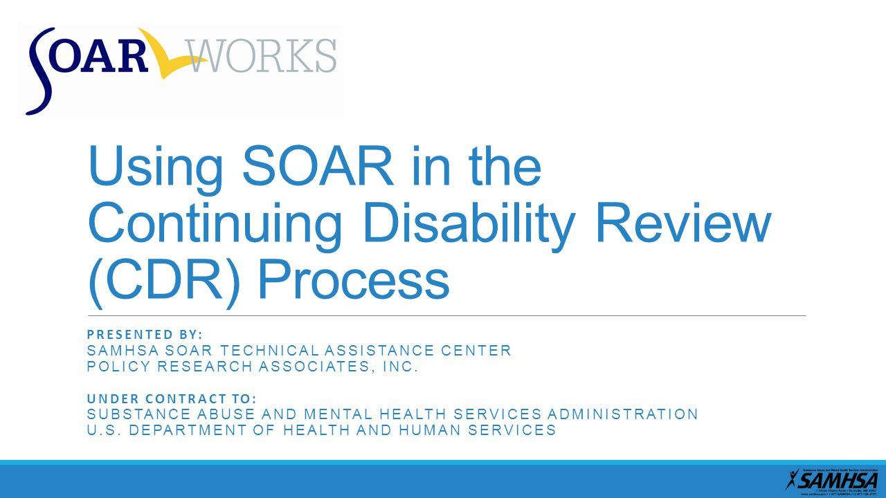 Using SOAR in the Continuing Disability Review (CDR) Process PRESENTED BY: SAMHSA SOAR TECHNICAL ASSISTANCE CENTER POLICY RESEARCH ASSOCIATES, INC.