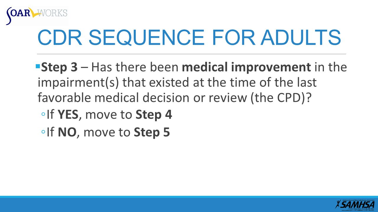 CDR SEQUENCE FOR ADULTS  Step 3 – Has there been medical improvement in the impairment(s) that existed at the time of the last favorable medical decision or review (the CPD).