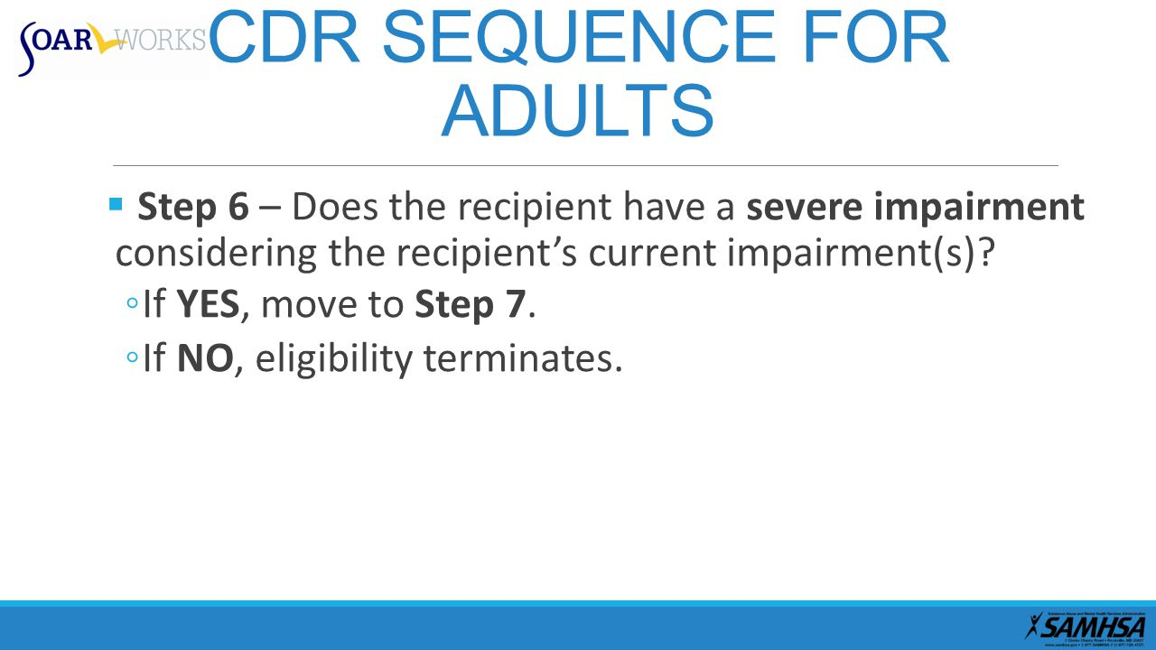 CDR SEQUENCE FOR ADULTS  Step 6 – Does the recipient have a severe impairment considering the recipient's current impairment(s).