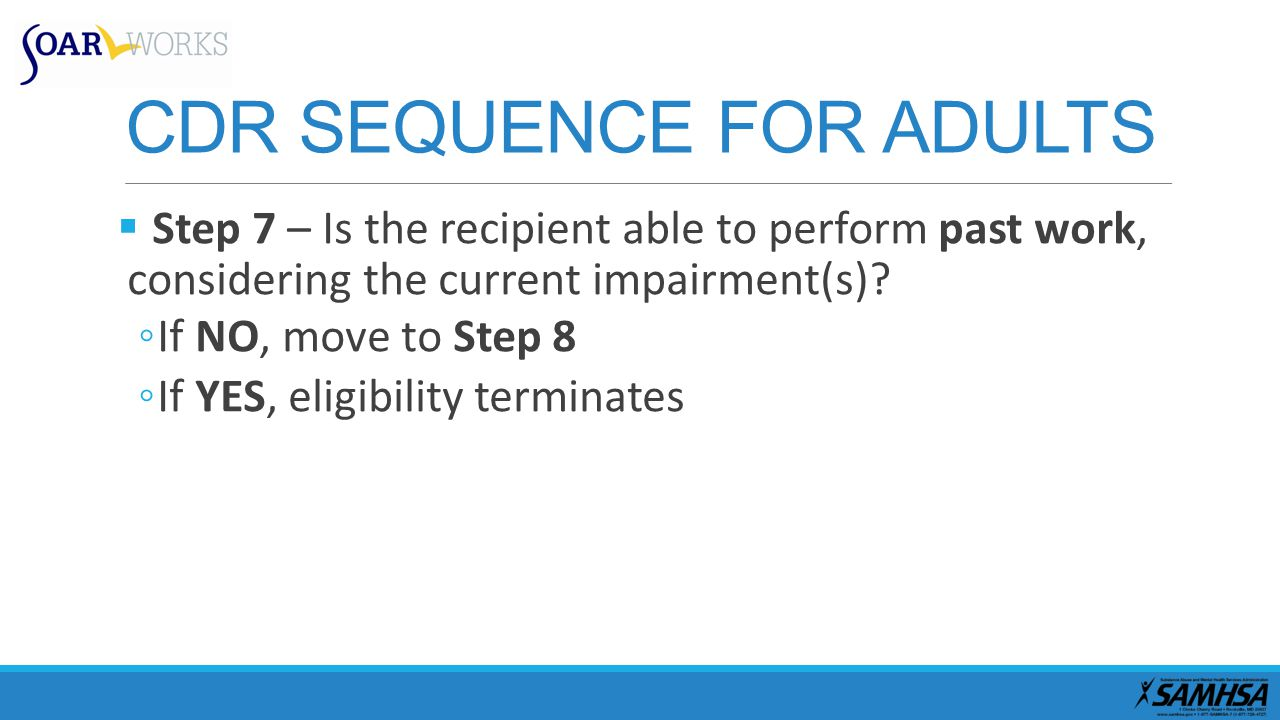 CDR SEQUENCE FOR ADULTS  Step 7 – Is the recipient able to perform past work, considering the current impairment(s).