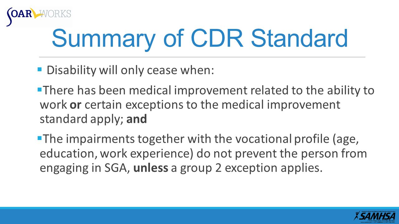 Summary of CDR Standard  Disability will only cease when:  There has been medical improvement related to the ability to work or certain exceptions to the medical improvement standard apply; and  The impairments together with the vocational profile (age, education, work experience) do not prevent the person from engaging in SGA, unless a group 2 exception applies.