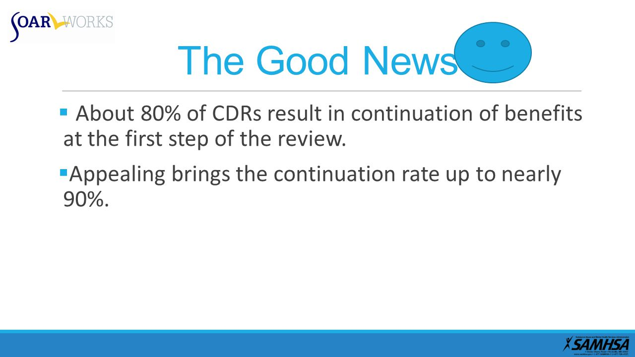 The Good News  About 80% of CDRs result in continuation of benefits at the first step of the review.
