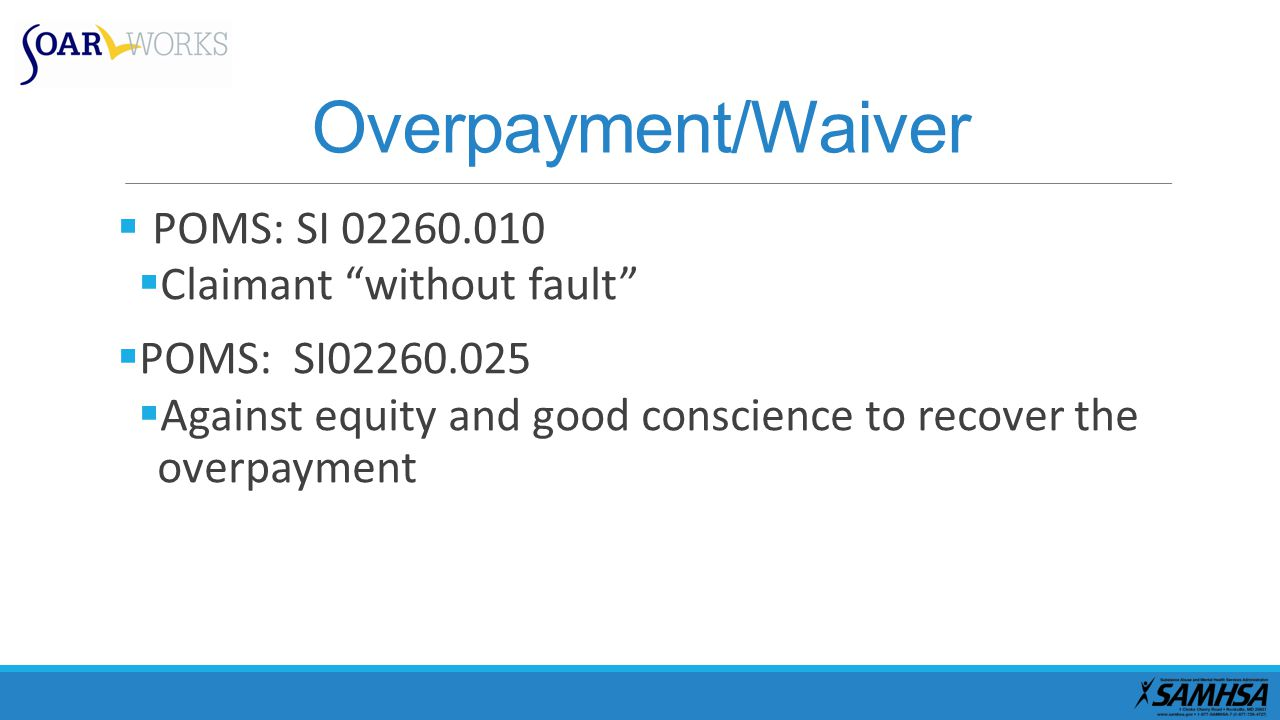 Overpayment/Waiver  POMS: SI 02260.010  Claimant without fault  POMS: SI02260.025  Against equity and good conscience to recover the overpayment