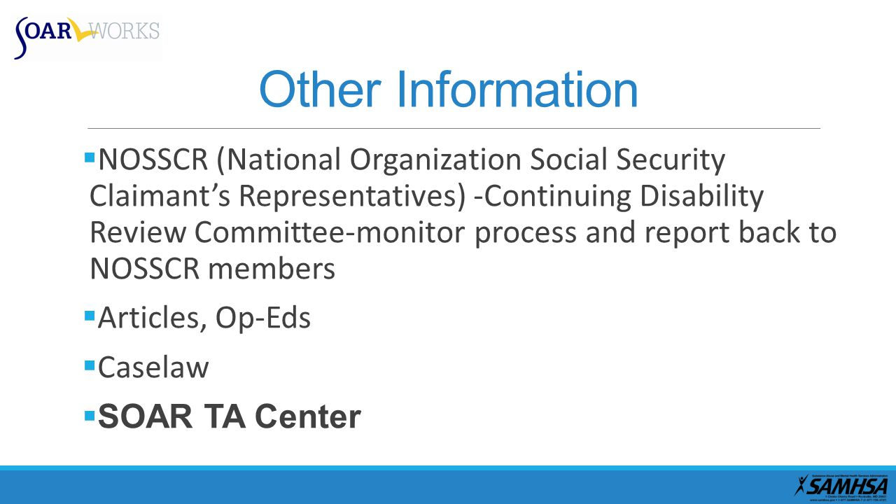 Other Information  NOSSCR (National Organization Social Security Claimant's Representatives) -Continuing Disability Review Committee-monitor process and report back to NOSSCR members  Articles, Op-Eds  Caselaw  SOAR TA Center