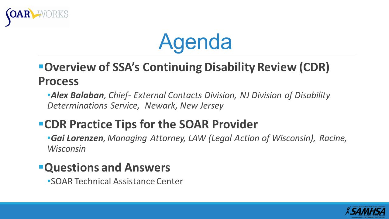 Agenda  Overview of SSA's Continuing Disability Review (CDR) Process Alex Balaban, Chief- External Contacts Division, NJ Division of Disability Determinations Service, Newark, New Jersey  CDR Practice Tips for the SOAR Provider Gai Lorenzen, Managing Attorney, LAW (Legal Action of Wisconsin), Racine, Wisconsin  Questions and Answers SOAR Technical Assistance Center