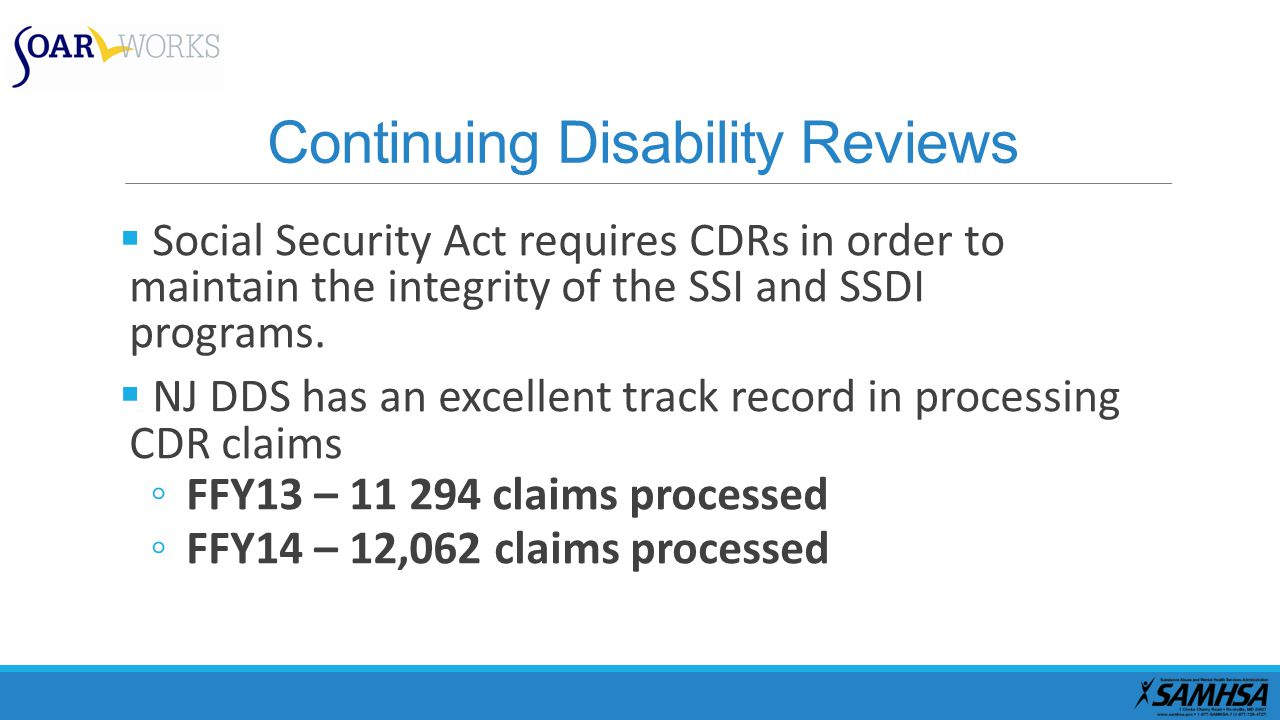 Continuing Disability Reviews  Social Security Act requires CDRs in order to maintain the integrity of the SSI and SSDI programs.