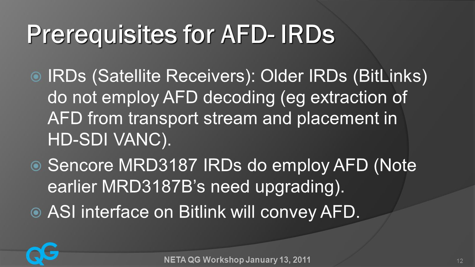 Q G NETA QG Workshop January 13, 2011 12 Prerequisites for AFD- IRDs  IRDs (Satellite Receivers): Older IRDs (BitLinks) do not employ AFD decoding (eg extraction of AFD from transport stream and placement in HD-SDI VANC).