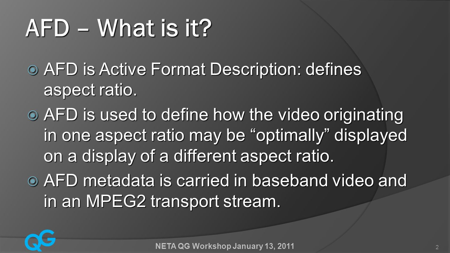 Q G NETA QG Workshop January 13, 2011 2  AFD is Active Format Description: defines aspect ratio.  AFD is used to define how the video originating in