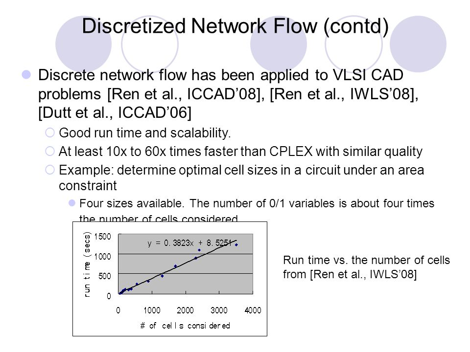 Discretized Network Flow (contd) Discrete network flow has been applied to VLSI CAD problems [Ren et al., ICCAD'08], [Ren et al., IWLS'08], [Dutt et al., ICCAD'06]  Good run time and scalability.