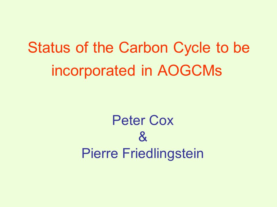Peter Cox & Pierre Friedlingstein Status of the Carbon Cycle to be incorporated in AOGCMs