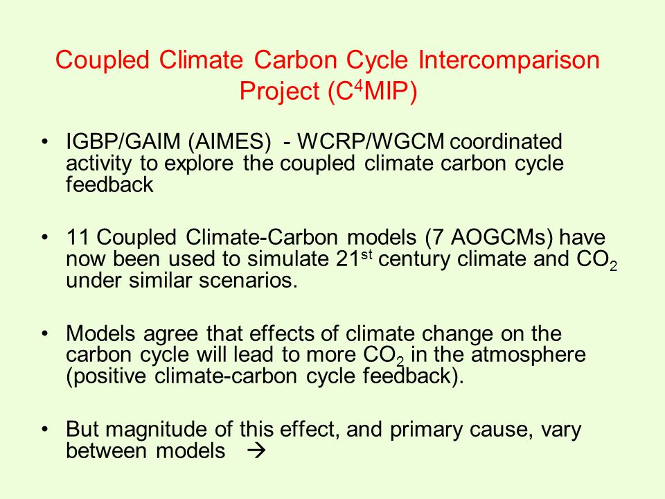 Coupled Climate Carbon Cycle Intercomparison Project (C 4 MIP) IGBP/GAIM (AIMES) - WCRP/WGCM coordinated activity to explore the coupled climate carbo