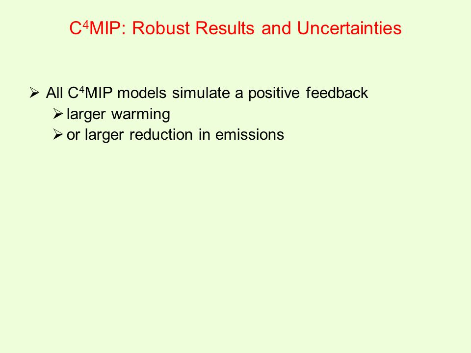 C 4 MIP: Robust Results and Uncertainties  All C 4 MIP models simulate a positive feedback  larger warming  or larger reduction in emissions
