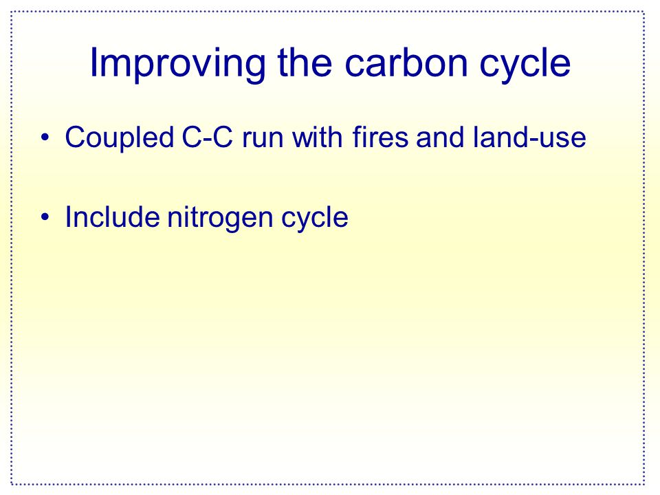 Improving the carbon cycle Coupled C-C run with fires and land-use Include nitrogen cycle