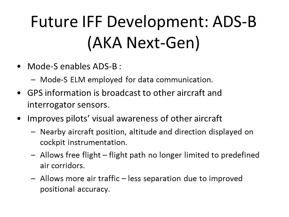 Future IFF Development: ADS-B (AKA Next-Gen) Mode-S enables ADS-B : –Mode-S ELM employed for data communication.