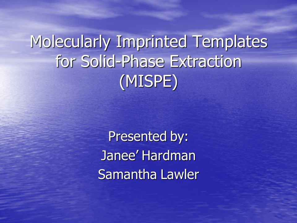 Molecularly Imprinted Templates for Solid-Phase Extraction (MISPE) Presented by: Janee' Hardman Samantha Lawler