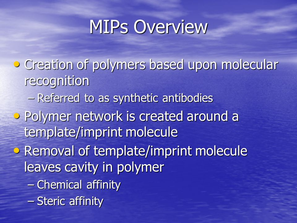 Comparison of Imprinting Techniques FactorsCovalentNon-covalent Synthesis of monomer- template conjugate NecessaryUnnecessary Polymerization conditionsWide varietyRestricted Removal of template after polymerization DifficultEasy Target analyte binding and release SlowFast Target analyte selectivityBetter selectivity - Higher frequency of specific binding sites Less selectivity – mixture of specific & non-specific binding sites