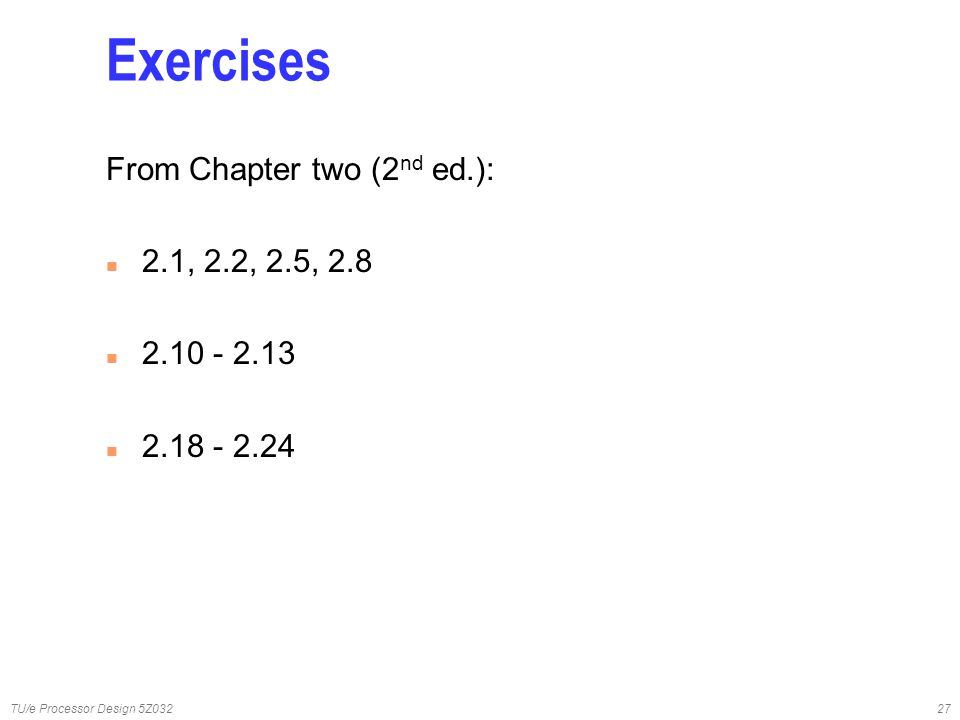 TU/e Processor Design 5Z03227 Exercises From Chapter two (2 nd ed.): n 2.1, 2.2, 2.5, 2.8 n 2.10 - 2.13 n 2.18 - 2.24