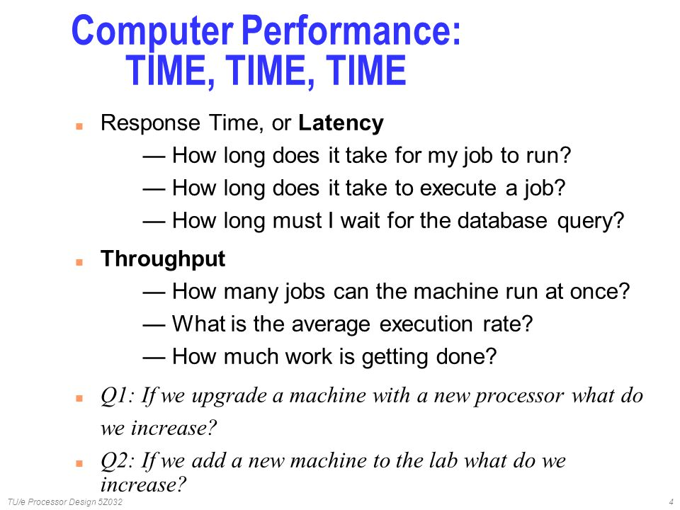 TU/e Processor Design 5Z0324 n Response Time, or Latency — How long does it take for my job to run? — How long does it take to execute a job? — How lo
