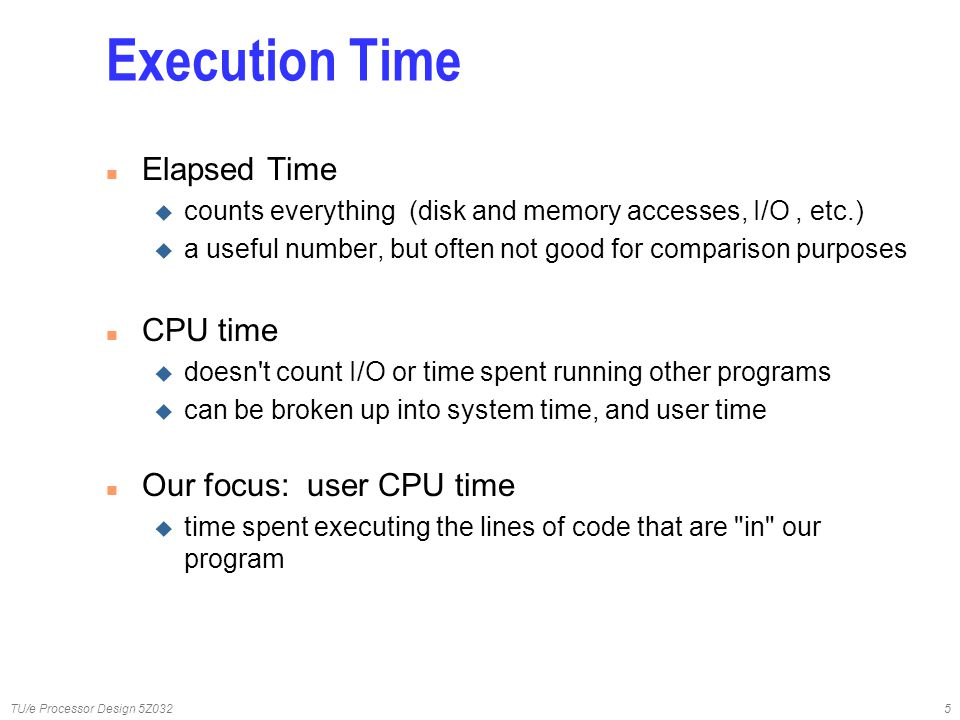 TU/e Processor Design 5Z0325 Execution Time n Elapsed Time u counts everything (disk and memory accesses, I/O, etc.) u a useful number, but often not